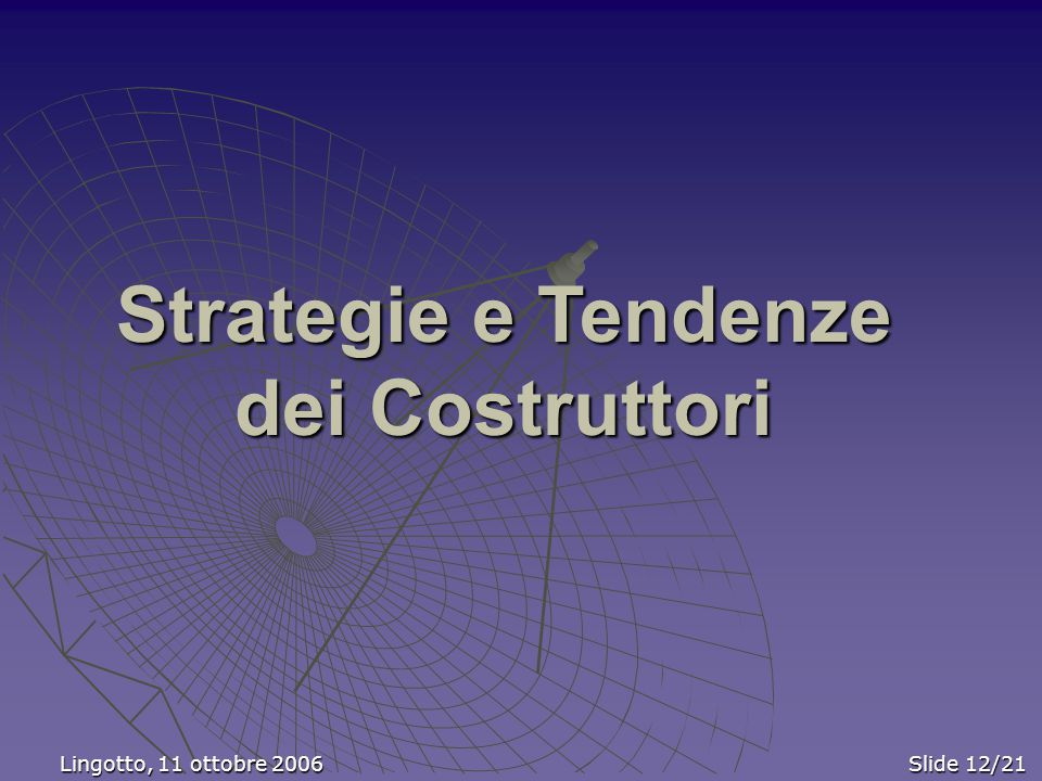 Lingotto, 11 ottobre 2006 Slide 12/21 Lingotto, 11 ottobre 2006 Slide 12/21 Strategie e Tendenze dei Costruttori