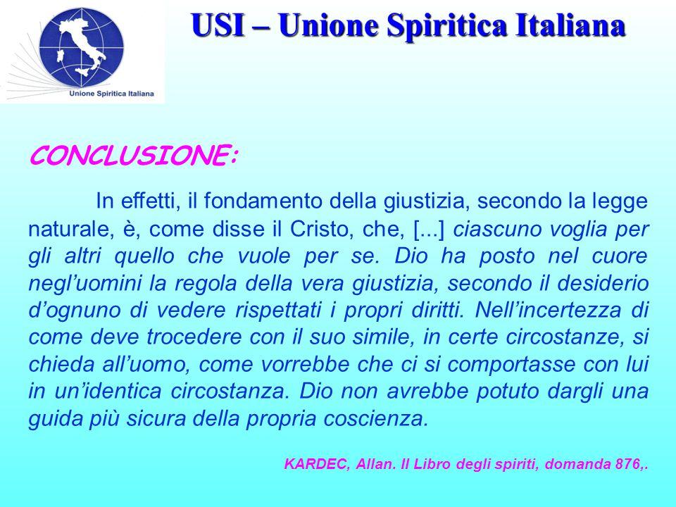 USI – Unione Spiritica Italiana CONCLUSIONE: In effetti, il fondamento della giustizia, secondo la legge naturale, è, come disse il Cristo, che, [...] ciascuno voglia per gli altri quello che vuole per se.