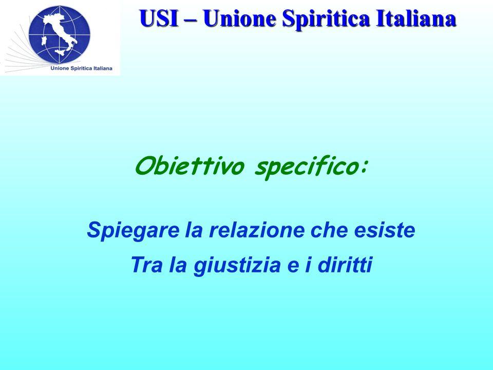USI – Unione Spiritica Italiana Obiettivo specifico: Spiegare la relazione che esiste Tra la giustizia e i diritti