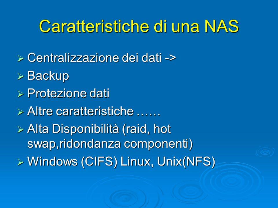 Caratteristiche di una NAS  Centralizzazione dei dati ->  Backup  Protezione dati  Altre caratteristiche ……  Alta Disponibilità (raid, hot swap,ridondanza componenti)  Windows (CIFS) Linux, Unix(NFS)