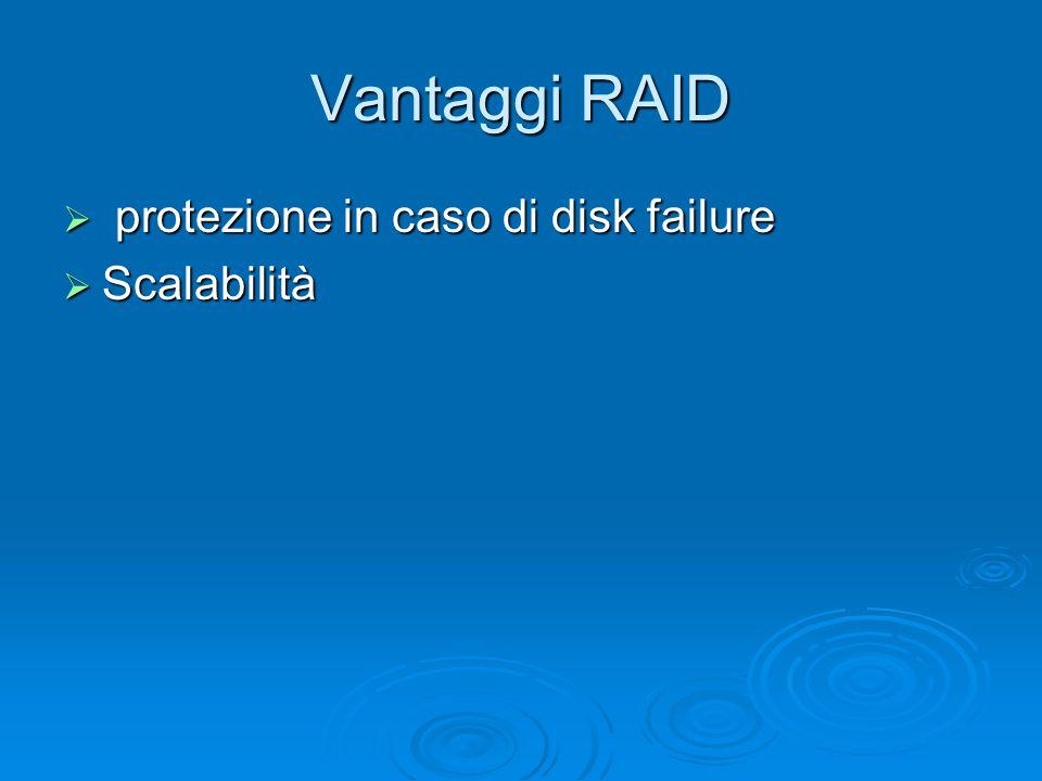 Vantaggi RAID  protezione in caso di disk failure  Scalabilità