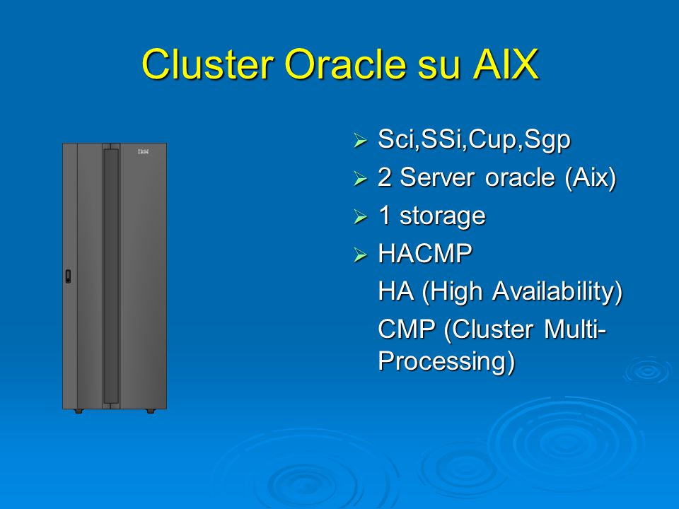 Cluster Oracle su AIX  Sci,SSi,Cup,Sgp  2 Server oracle (Aix)  1 storage  HACMP HA (High Availability) CMP (Cluster Multi- Processing)