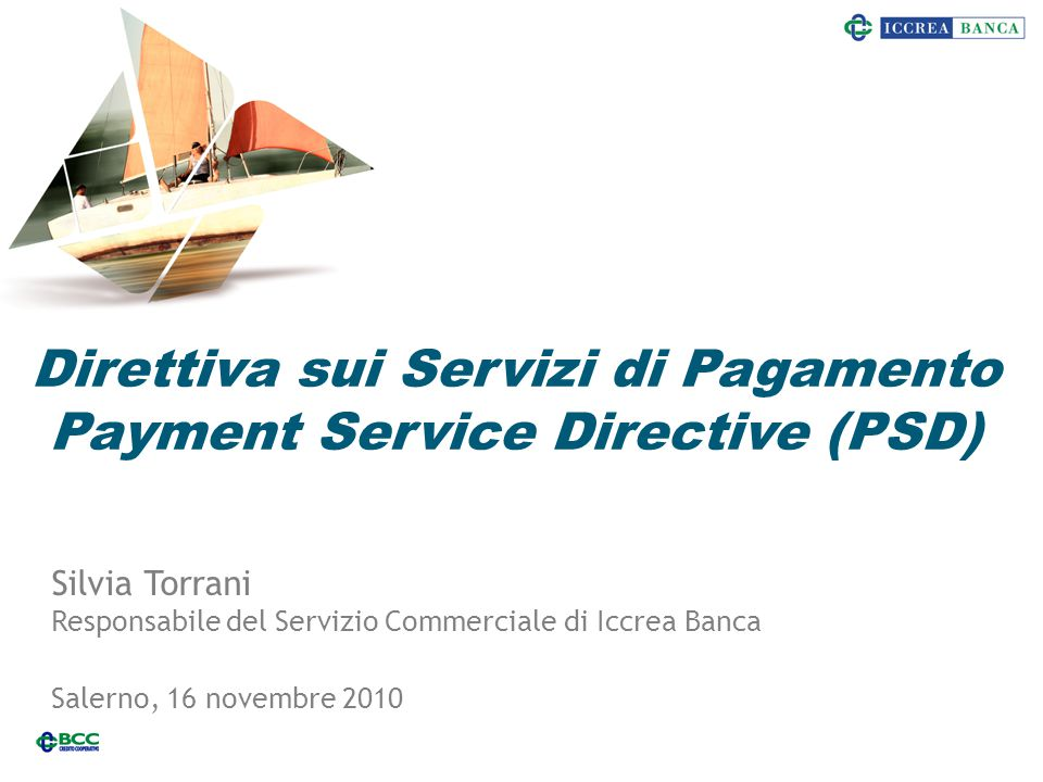 Direttiva sui Servizi di Pagamento Payment Service Directive (PSD) 1 Silvia Torrani Responsabile del Servizio Commerciale di Iccrea Banca Salerno, 16