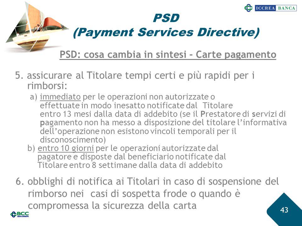 43 PSD (Payment Services Directive) 5. assicurare al Titolare tempi certi e più rapidi per i rimborsi: a) immediato per le operazioni non autorizzate