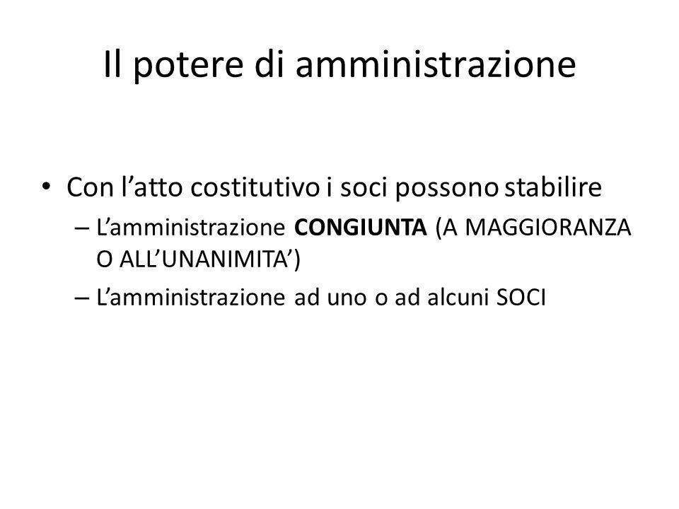 Il potere di amministrazione Con l'atto costitutivo i soci possono stabilire – L'amministrazione CONGIUNTA (A MAGGIORANZA O ALL'UNANIMITA') – L'ammini