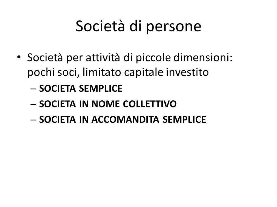 Società di persone Società per attività di piccole dimensioni: pochi soci, limitato capitale investito – SOCIETA SEMPLICE – SOCIETA IN NOME COLLETTIVO