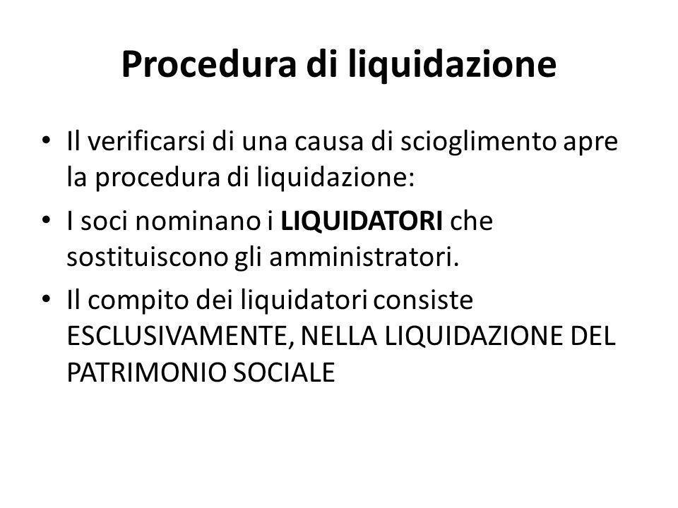 Procedura di liquidazione Il verificarsi di una causa di scioglimento apre la procedura di liquidazione: I soci nominano i LIQUIDATORI che sostituisco