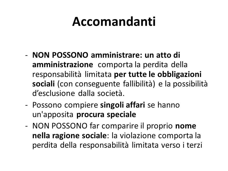 Accomandanti -NON POSSONO amministrare: un atto di amministrazione comporta la perdita della responsabilità limitata per tutte le obbligazioni sociali (con conseguente fallibilità) e la possibilità d'esclusione dalla società.