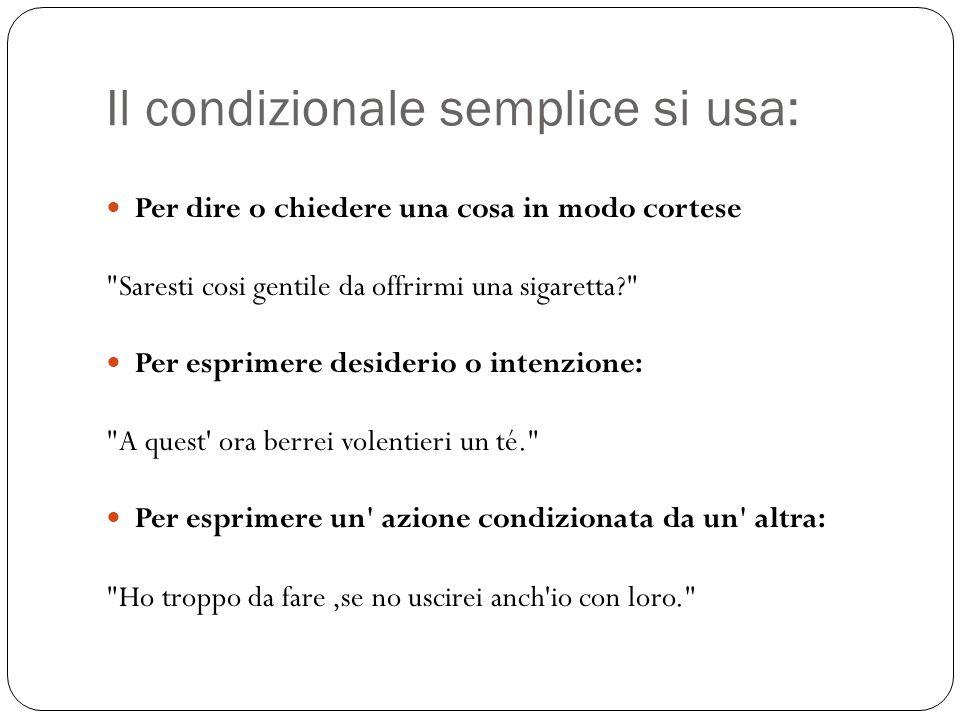 Il condizionale semplice si usa: Per dire o chiedere una cosa in modo cortese