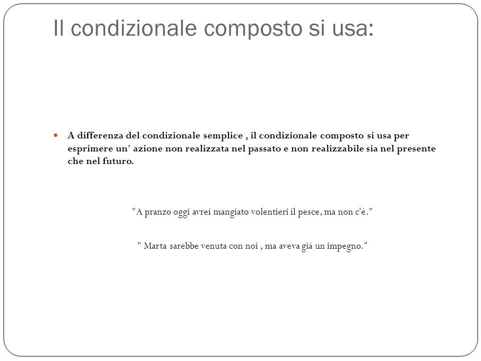 Il condizionale composto si usa: A differenza del condizionale semplice, il condizionale composto si usa per esprimere un' azione non realizzata nel p