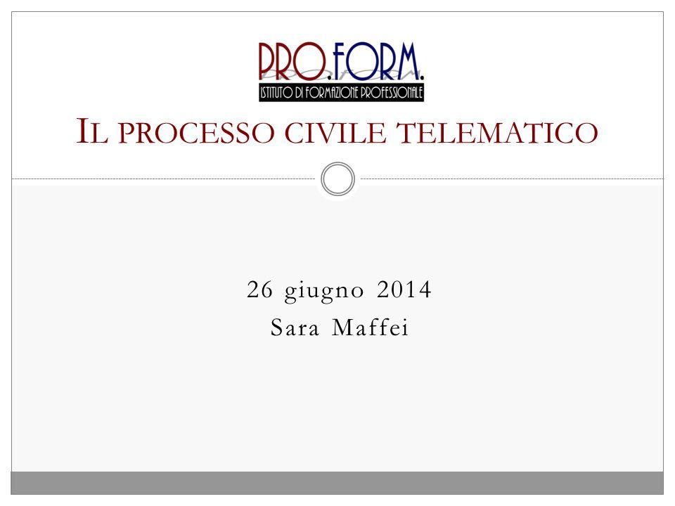 26 giugno 2014 Sara Maffei I L PROCESSO CIVILE TELEMATICO