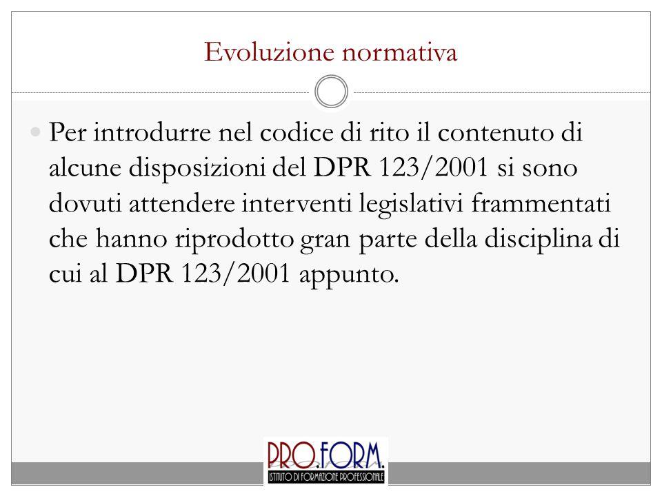 Evoluzione normativa Per introdurre nel codice di rito il contenuto di alcune disposizioni del DPR 123/2001 si sono dovuti attendere interventi legislativi frammentati che hanno riprodotto gran parte della disciplina di cui al DPR 123/2001 appunto.