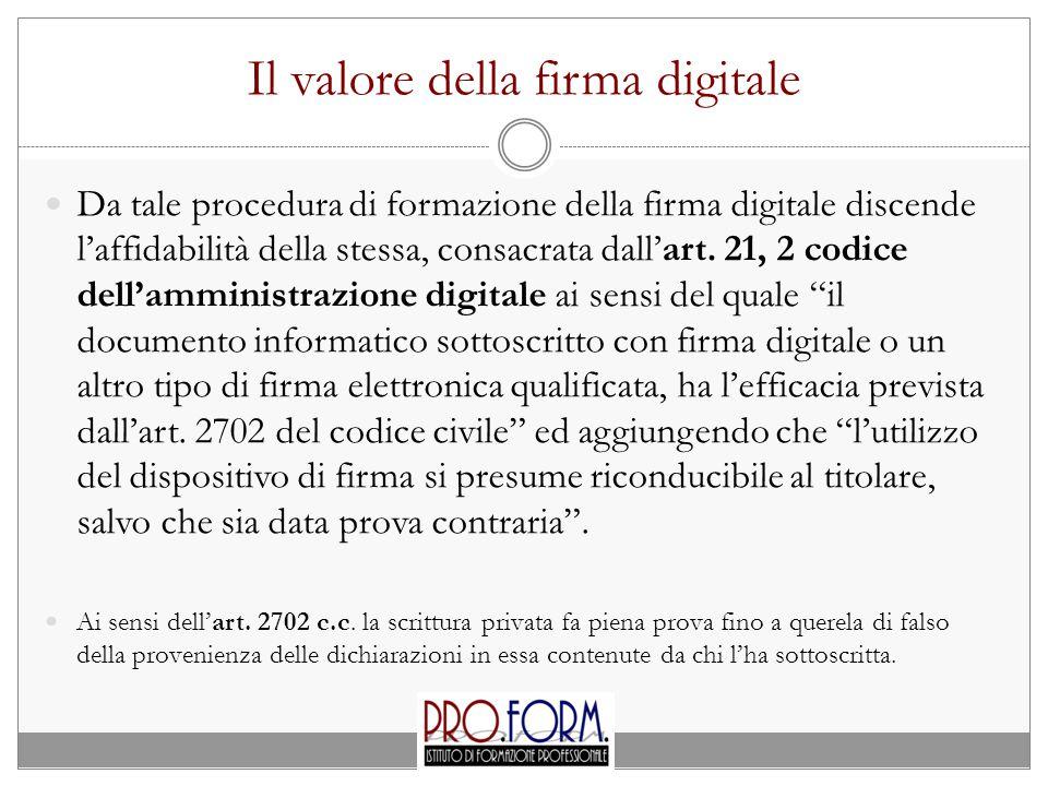 Il valore della firma digitale Da tale procedura di formazione della firma digitale discende l'affidabilità della stessa, consacrata dall'art.