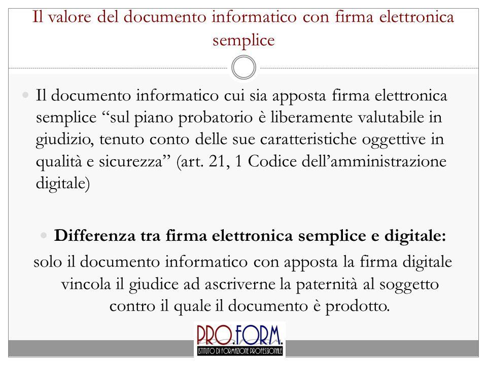 Il valore del documento informatico con firma elettronica semplice Il documento informatico cui sia apposta firma elettronica semplice sul piano probatorio è liberamente valutabile in giudizio, tenuto conto delle sue caratteristiche oggettive in qualità e sicurezza (art.