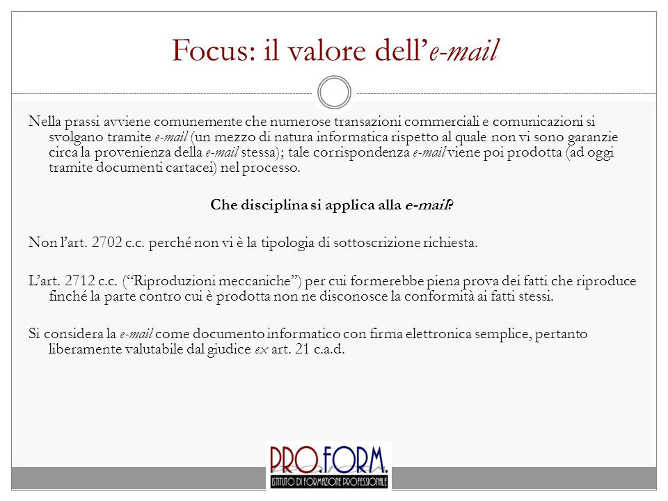 Focus: il valore dell'e-mail Nella prassi avviene comunemente che numerose transazioni commerciali e comunicazioni si svolgano tramite e-mail (un mezzo di natura informatica rispetto al quale non vi sono garanzie circa la provenienza della e-mail stessa); tale corrispondenza e-mail viene poi prodotta (ad oggi tramite documenti cartacei) nel processo.