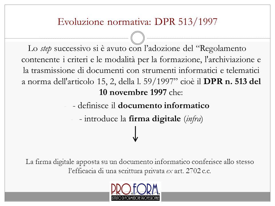 Evoluzione normativa: DPR 513/1997 Lo step successivo si è avuto con l'adozione del Regolamento contenente i criteri e le modalità per la formazione, l archiviazione e la trasmissione di documenti con strumenti informatici e telematici a norma dell articolo 15, 2, della l.