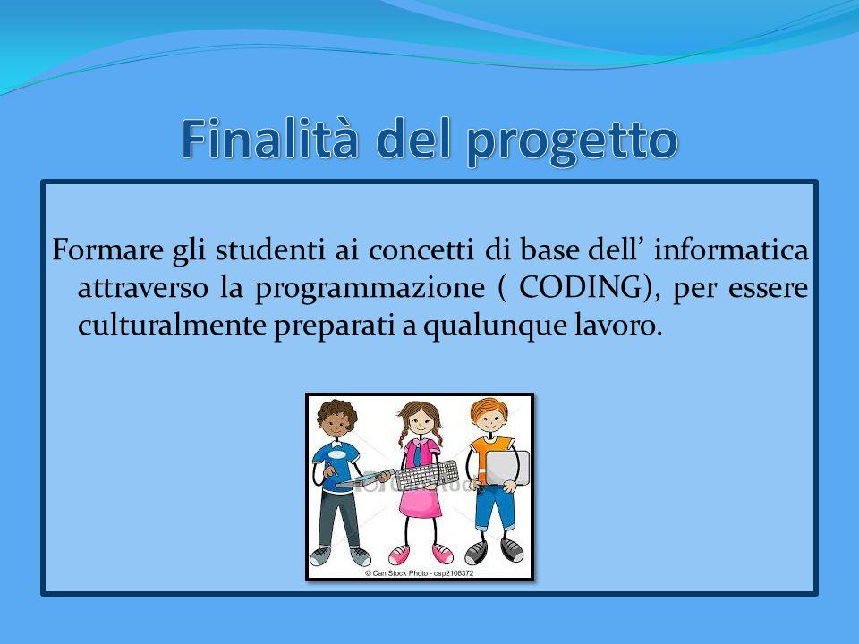 Formare gli studenti ai concetti di base dell' informatica attraverso la programmazione ( CODING), per essere culturalmente preparati a qualunque lavo