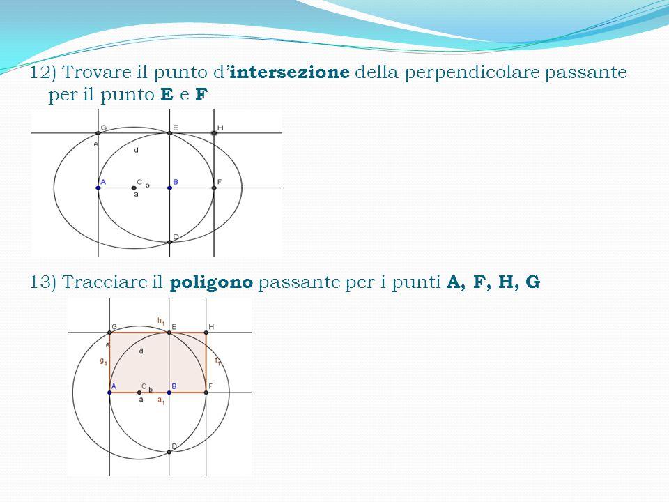 10) Tracciare una perpendicolare passante per il punto E 11) Trovare il punto d' intersezione della perpendicolare passante per il punto E e A