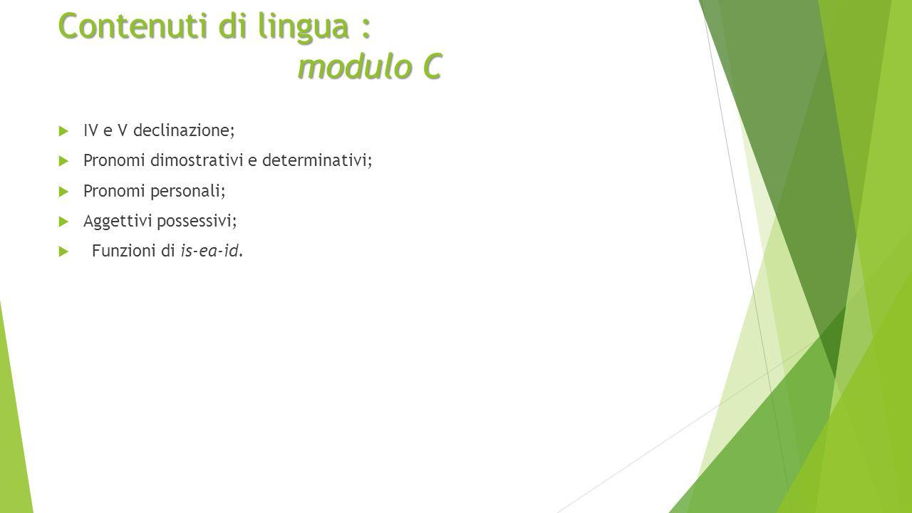 Contenuti di lingua : modulo C  IV e V declinazione;  Pronomi dimostrativi e determinativi;  Pronomi personali;  Aggettivi possessivi;  Funzioni di is-ea-id.