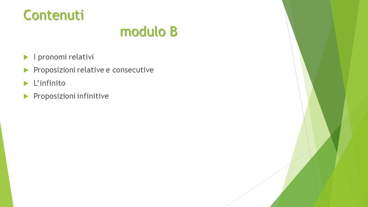 Contenuti modulo B  I pronomi relativi  Proposizioni relative e consecutive  L'infinito  Proposizioni infinitive