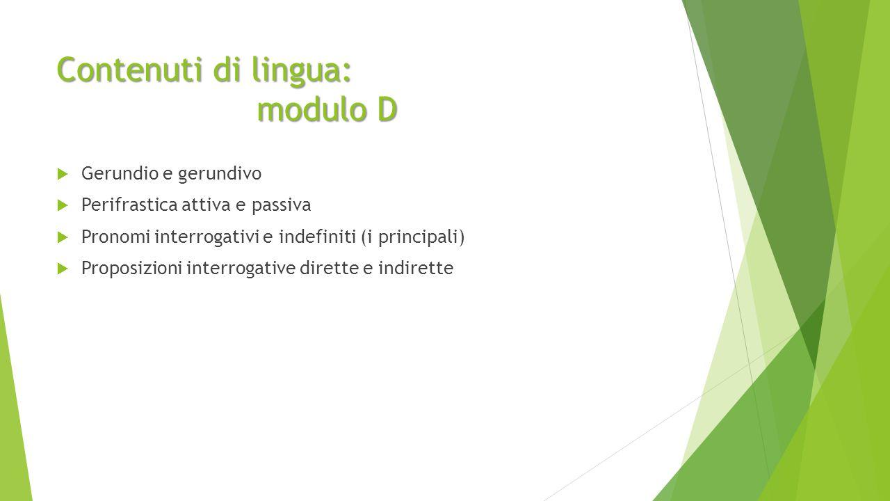 Contenuti di lingua: modulo D  Gerundio e gerundivo  Perifrastica attiva e passiva  Pronomi interrogativi e indefiniti (i principali)  Proposizioni interrogative dirette e indirette