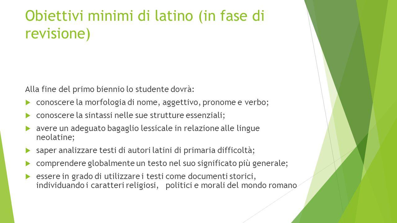 Obiettivi minimi di latino (in fase di revisione) Alla fine del primo biennio lo studente dovrà:  conoscere la morfologia di nome, aggettivo, pronome