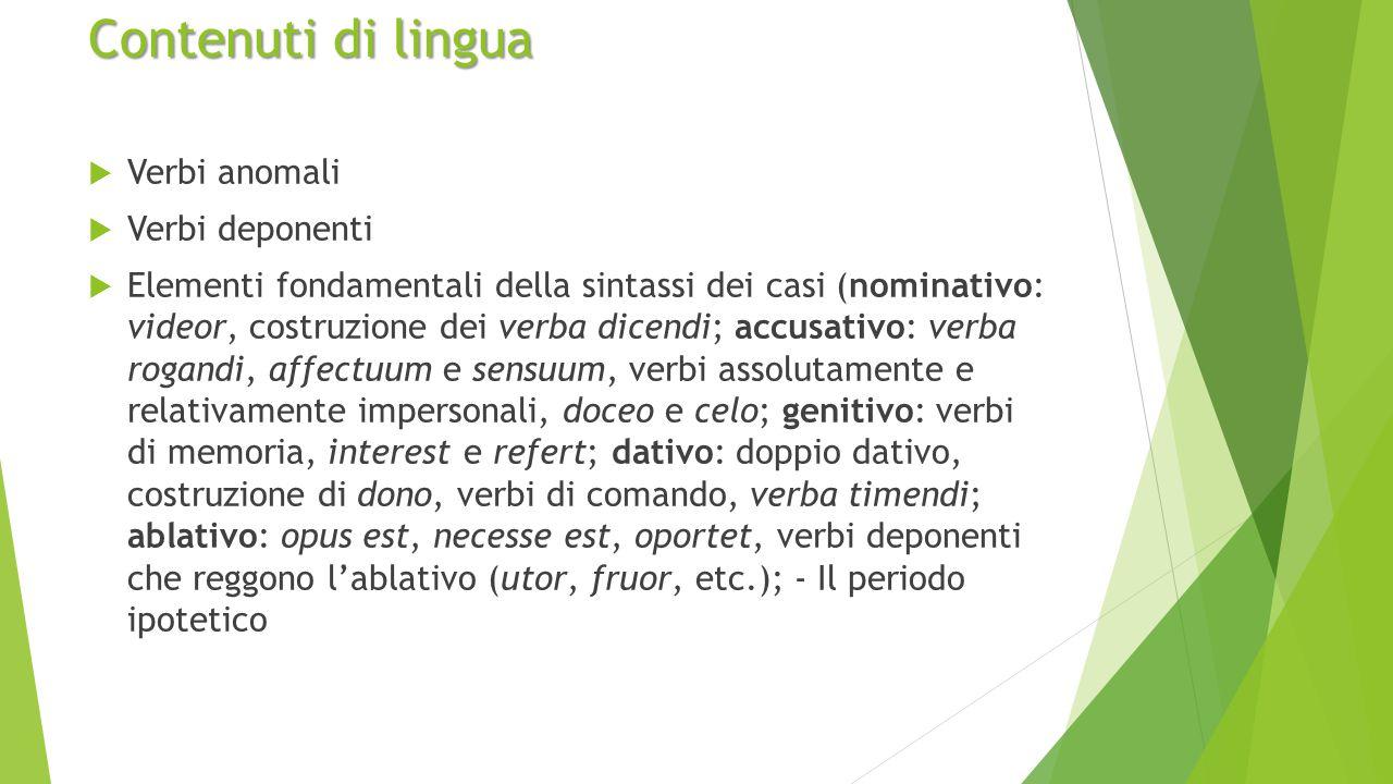 Contenuti di lingua  Verbi anomali  Verbi deponenti  Elementi fondamentali della sintassi dei casi (nominativo: videor, costruzione dei verba dicen