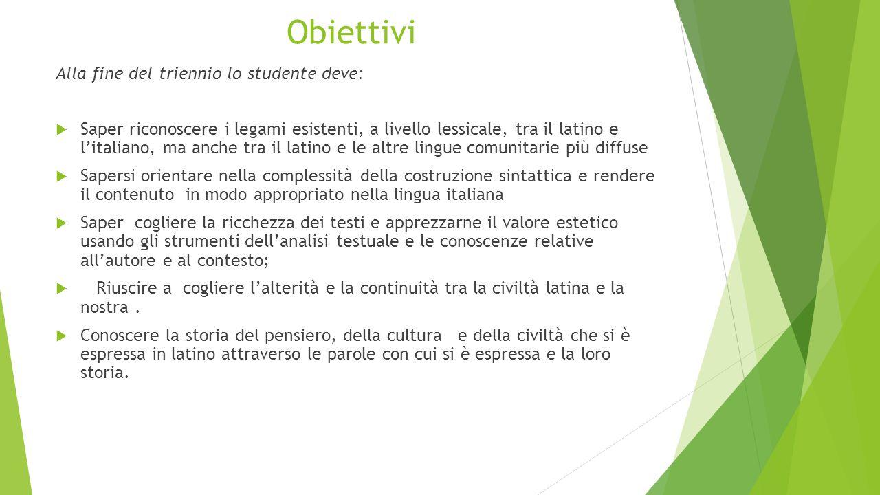 Obiettivi Alla fine del triennio lo studente deve:  Saper riconoscere i legami esistenti, a livello lessicale, tra il latino e l'italiano, ma anche t
