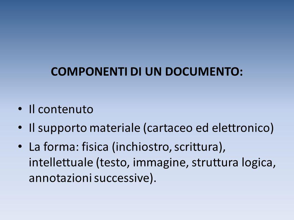 COMPONENTI DI UN DOCUMENTO: Il contenuto Il supporto materiale (cartaceo ed elettronico) La forma: fisica (inchiostro, scrittura), intellettuale (test
