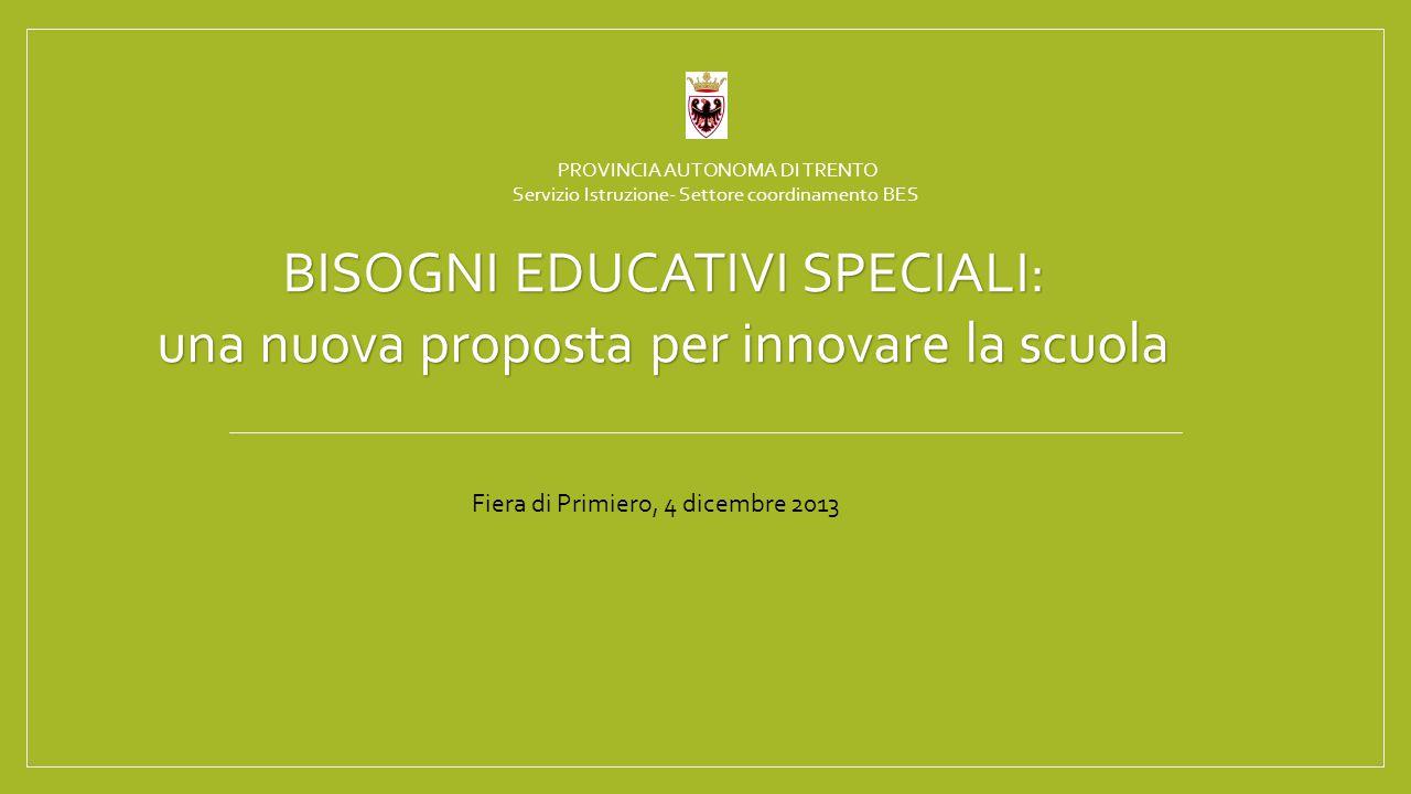 PROVINCIA AUTONOMA DI TRENTO Servizio Istruzione- Settore coordinamento BES BISOGNI EDUCATIVI SPECIALI: una nuova proposta per innovare la scuola Fiera di Primiero, 4 dicembre 2013