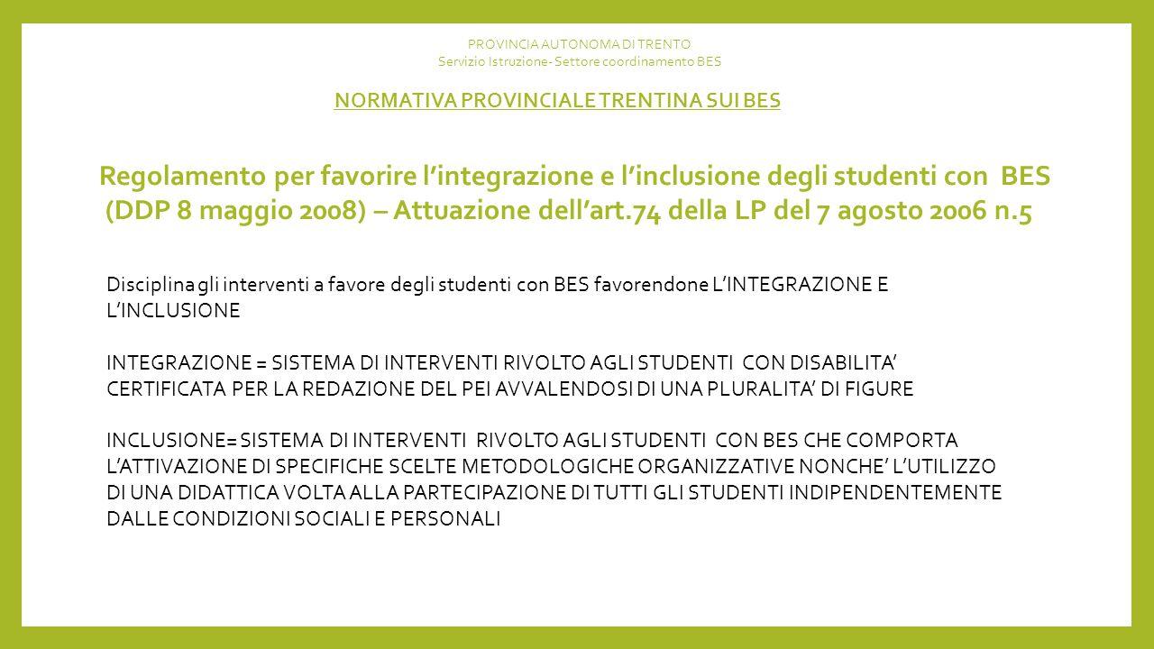 Regolamento per favorire l'integrazione e l'inclusione degli studenti con BES (DDP 8 maggio 2008) – Attuazione dell'art.74 della LP del 7 agosto 2006 n.5 NORMATIVA PROVINCIALE TRENTINA SUI BES PROVINCIA AUTONOMA DI TRENTO Servizio Istruzione- Settore coordinamento BES Disciplina gli interventi a favore degli studenti con BES favorendone L'INTEGRAZIONE E L'INCLUSIONE INTEGRAZIONE = SISTEMA DI INTERVENTI RIVOLTO AGLI STUDENTI CON DISABILITA' CERTIFICATA PER LA REDAZIONE DEL PEI AVVALENDOSI DI UNA PLURALITA' DI FIGURE INCLUSIONE= SISTEMA DI INTERVENTI RIVOLTO AGLI STUDENTI CON BES CHE COMPORTA L'ATTIVAZIONE DI SPECIFICHE SCELTE METODOLOGICHE ORGANIZZATIVE NONCHE' L'UTILIZZO DI UNA DIDATTICA VOLTA ALLA PARTECIPAZIONE DI TUTTI GLI STUDENTI INDIPENDENTEMENTE DALLE CONDIZIONI SOCIALI E PERSONALI