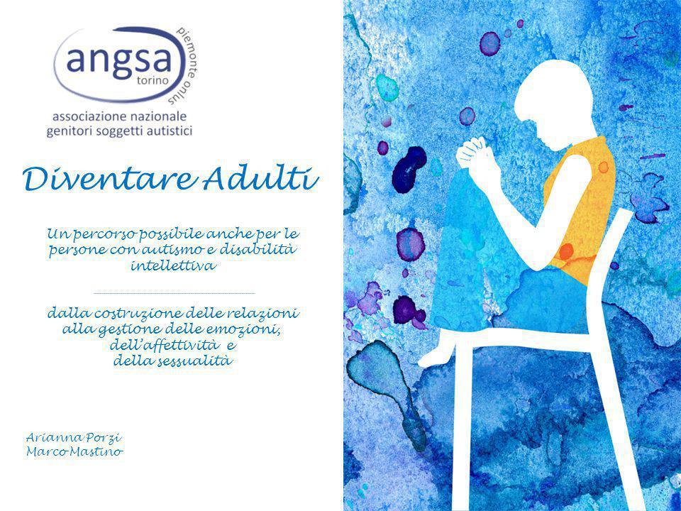 Diventare Adulti Un percorso possibile anche per le persone con autismo e disabilità intellettiva dalla costruzione delle relazioni alla gestione delle emozioni, dell'affettività e della sessualità Arianna Porzi Marco Mastino