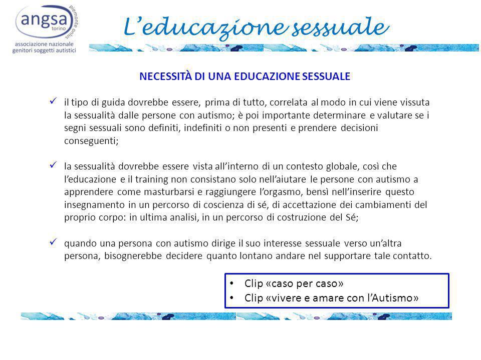 L'educazione sessuale NECESSITÀ DI UNA EDUCAZIONE SESSUALE il tipo di guida dovrebbe essere, prima di tutto, correlata al modo in cui viene vissuta la sessualità dalle persone con autismo; è poi importante determinare e valutare se i segni sessuali sono definiti, indefiniti o non presenti e prendere decisioni conseguenti; la sessualità dovrebbe essere vista all'interno di un contesto globale, così che l'educazione e il training non consistano solo nell'aiutare le persone con autismo a apprendere come masturbarsi e raggiungere l'orgasmo, bensì nell'inserire questo insegnamento in un percorso di coscienza di sé, di accettazione dei cambiamenti del proprio corpo: in ultima analisi, in un percorso di costruzione del Sé; quando una persona con autismo dirige il suo interesse sessuale verso un'altra persona, bisognerebbe decidere quanto lontano andare nel supportare tale contatto.