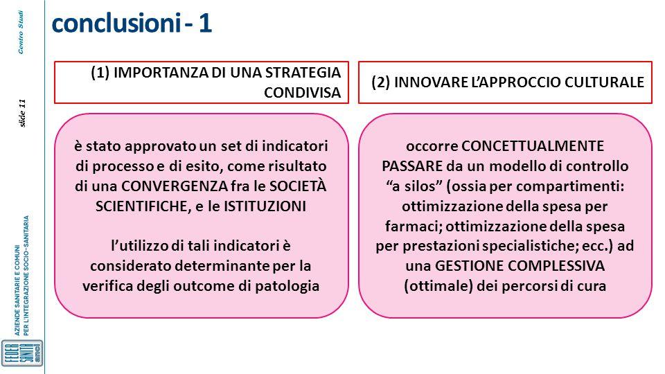 Centro Studi slide 11 conclusioni - 1 è stato approvato un set di indicatori di processo e di esito, come risultato di una CONVERGENZA fra le SOCIETÀ SCIENTIFICHE, e le ISTITUZIONI l'utilizzo di tali indicatori è considerato determinante per la verifica degli outcome di patologia (1) IMPORTANZA DI UNA STRATEGIA CONDIVISA occorre CONCETTUALMENTE PASSARE da un modello di controllo a silos (ossia per compartimenti: ottimizzazione della spesa per farmaci; ottimizzazione della spesa per prestazioni specialistiche; ecc.) ad una GESTIONE COMPLESSIVA (ottimale) dei percorsi di cura (2) INNOVARE L'APPROCCIO CULTURALE
