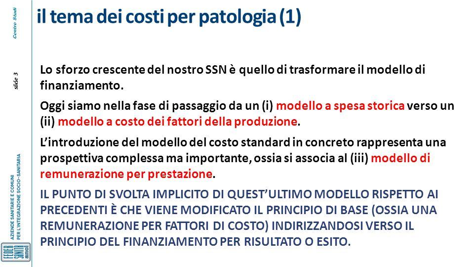 Centro Studi slide 4 il tema dei costi per patologia (2) Il modello di remunerazione per prestazione implica poi individuare criteri di premialità o penalità sulla base dei risultati (ma questo elemento di premialità/penalità può essere una decisione differenziata rispetto alla acquisizione degli strumenti base per una remunerazione per prestazione).