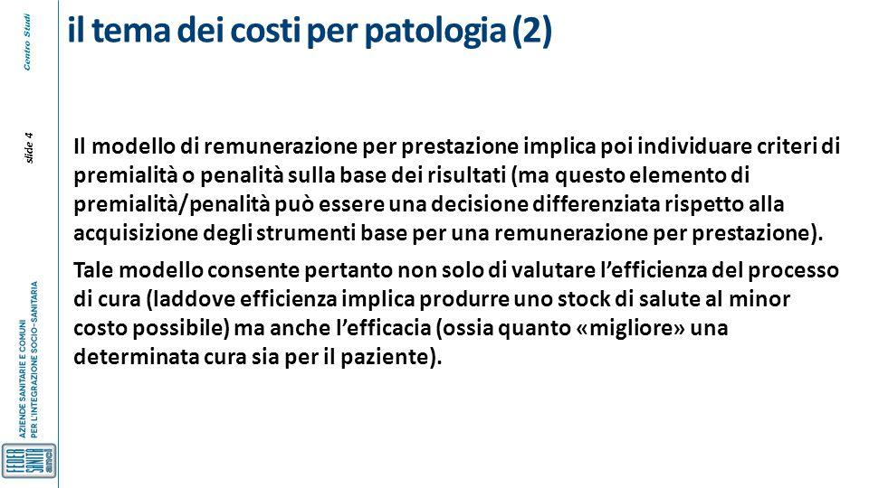 Centro Studi slide 4 il tema dei costi per patologia (2) Il modello di remunerazione per prestazione implica poi individuare criteri di premialità o p