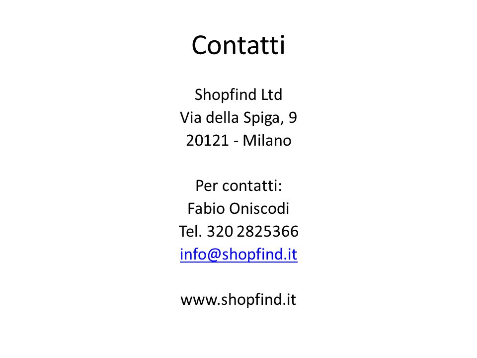 Contatti Shopfind Ltd Via della Spiga, 9 20121 - Milano Per contatti: Fabio Oniscodi Tel. 320 2825366 info@shopfind.it www.shopfind.it