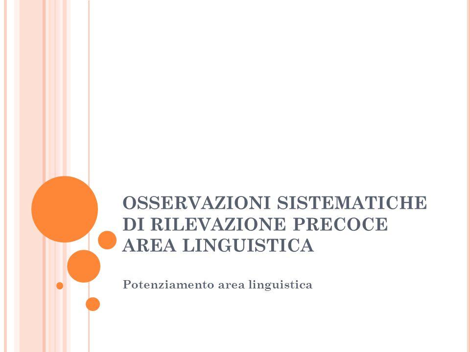 OSSERVAZIONI SISTEMATICHE DI RILEVAZIONE PRECOCE AREA LINGUISTICA Potenziamento area linguistica