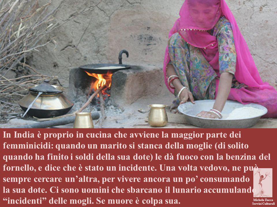 Michela Zucca Servizi Culturali In India è proprio in cucina che avviene la maggior parte dei femminicidi: quando un marito si stanca della moglie (di solito quando ha finito i soldi della sua dote) le dà fuoco con la benzina del fornello, e dice che è stato un incidente.
