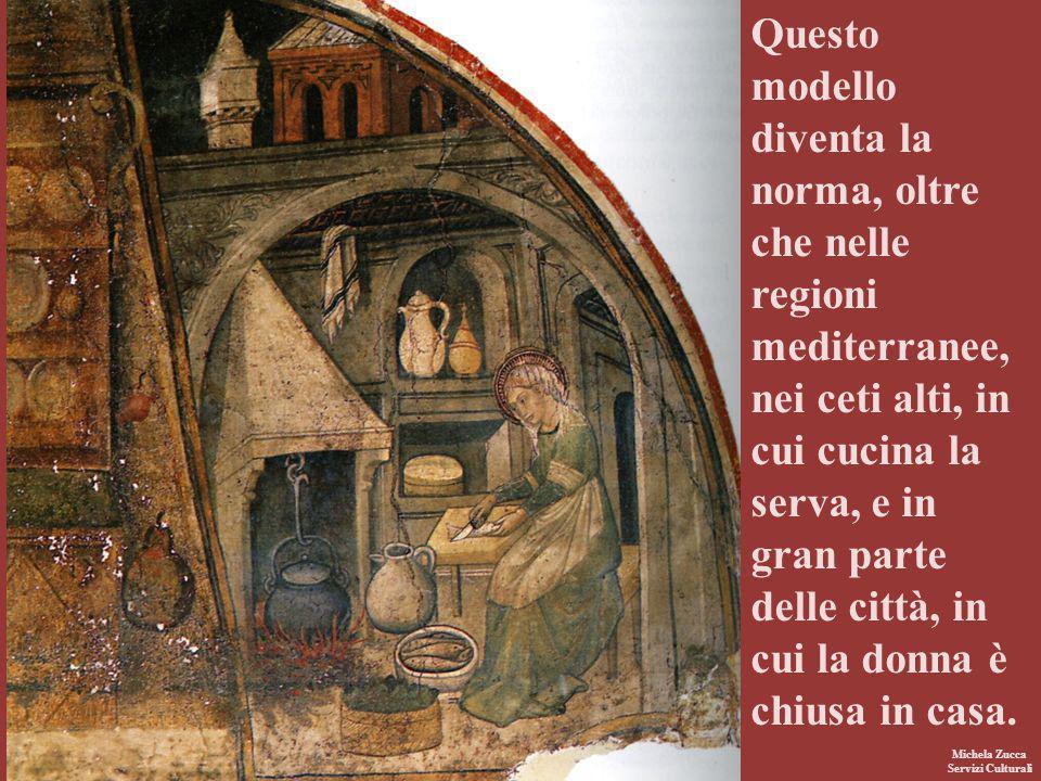 Michela Zucca Servizi Culturali Questo modello diventa la norma, oltre che nelle regioni mediterranee, nei ceti alti, in cui cucina la serva, e in gra