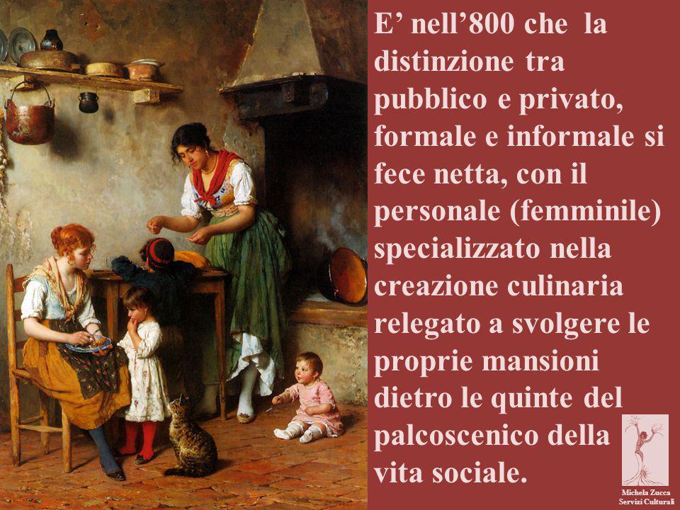 Michela Zucca Servizi Culturali E' nell'800 che la distinzione tra pubblico e privato, formale e informale si fece netta, con il personale (femminile) specializzato nella creazione culinaria relegato a svolgere le proprie mansioni dietro le quinte del palcoscenico della vita sociale.