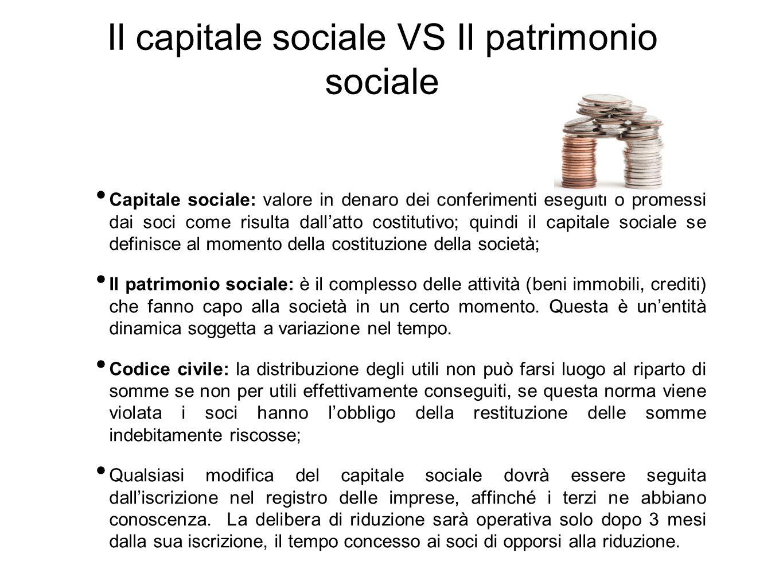 Il capitale sociale VS Il patrimonio sociale Capitale sociale: valore in denaro dei conferimenti eseguiti o promessi dai soci come risulta dall'atto c