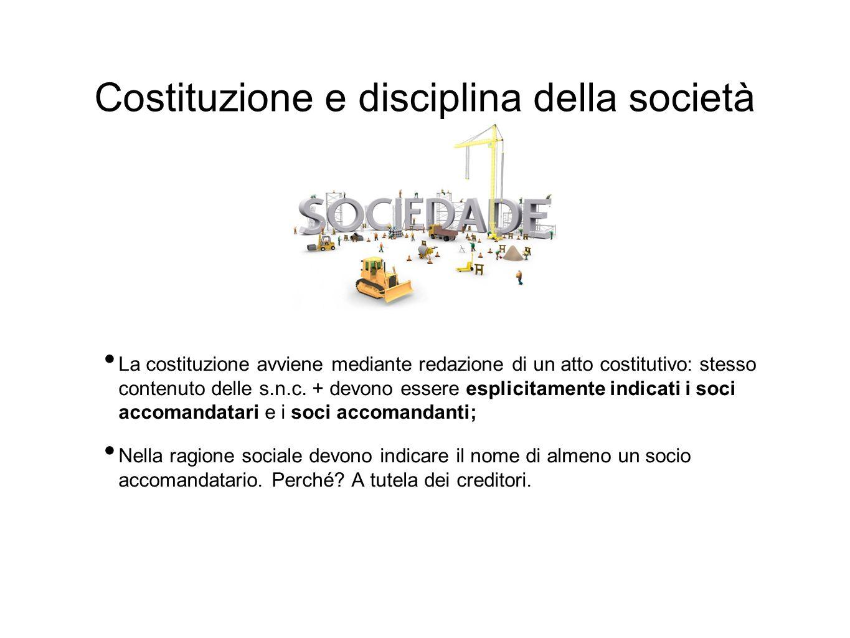 Costituzione e disciplina della società La costituzione avviene mediante redazione di un atto costitutivo: stesso contenuto delle s.n.c. + devono esse