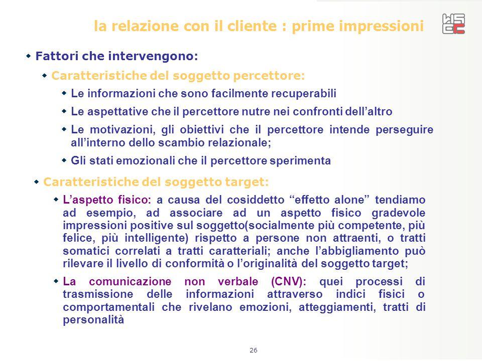 26 la relazione con il cliente : prime impressioni  Fattori che intervengono:  Caratteristiche del soggetto percettore:  Le informazioni che sono f