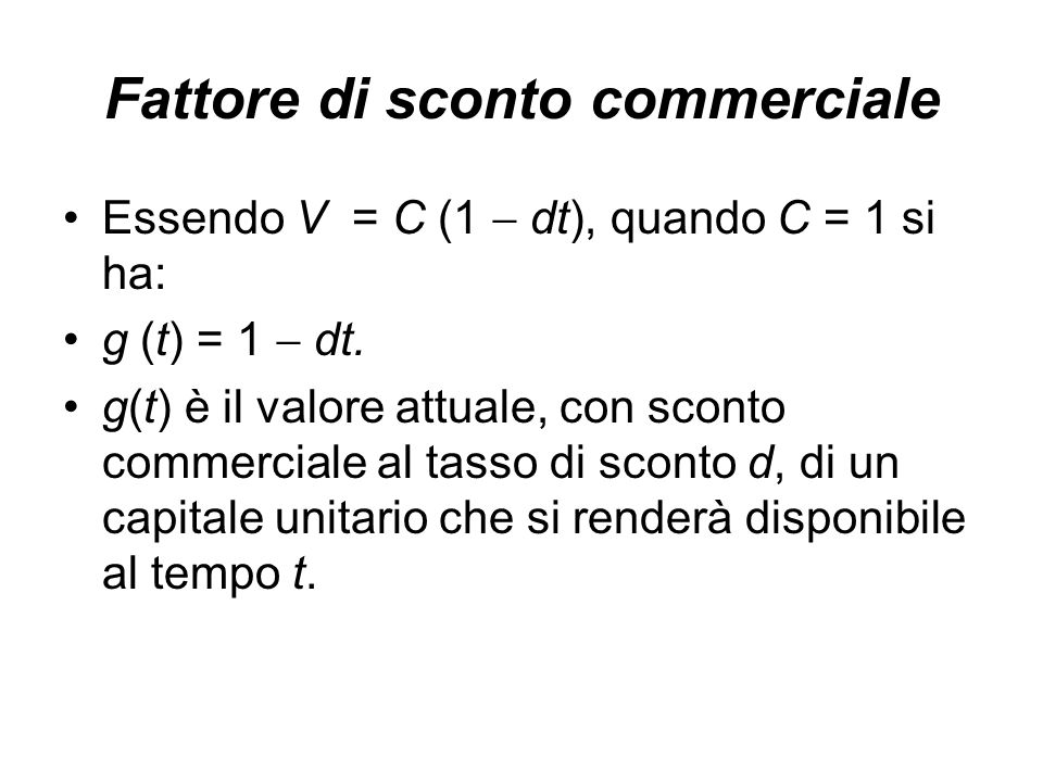 Fattore di sconto commerciale Essendo V = C (1  dt), quando C = 1 si ha: g (t) = 1  dt.