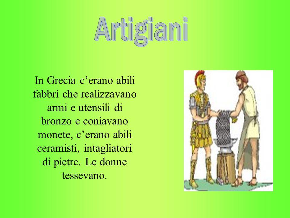 In Grecia c'erano abili fabbri che realizzavano armi e utensili di bronzo e coniavano monete, c'erano abili ceramisti, intagliatori di pietre. Le donn