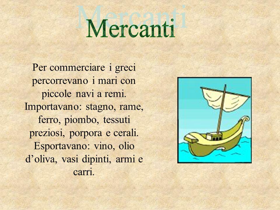 Per commerciare i greci percorrevano i mari con piccole navi a remi. Importavano: stagno, rame, ferro, piombo, tessuti preziosi, porpora e cerali. Esp