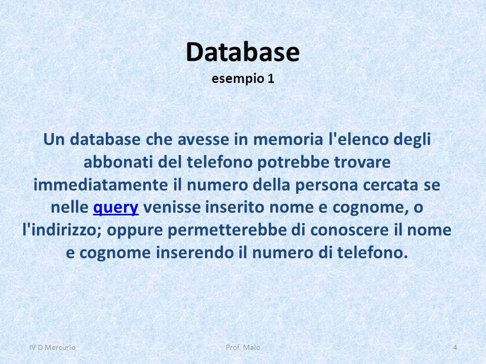 Database esempio 1 Un database che avesse in memoria l elenco degli abbonati del telefono potrebbe trovare immediatamente il numero della persona cercata se nelle query venisse inserito nome e cognome, o l indirizzo; oppure permetterebbe di conoscere il nome e cognome inserendo il numero di telefono.query IV D Mercurio4Prof.