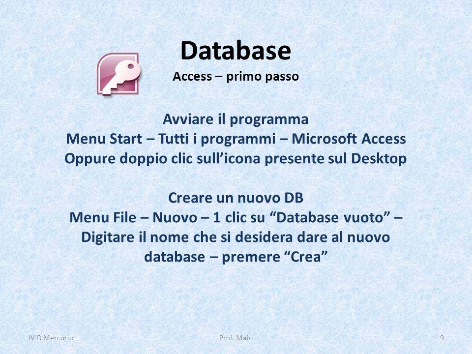 Database Access – primo passo Avviare il programma Menu Start – Tutti i programmi – Microsoft Access Oppure doppio clic sull'icona presente sul Desktop Creare un nuovo DB Menu File – Nuovo – 1 clic su Database vuoto – Digitare il nome che si desidera dare al nuovo database – premere Crea IV D Mercurio9Prof.
