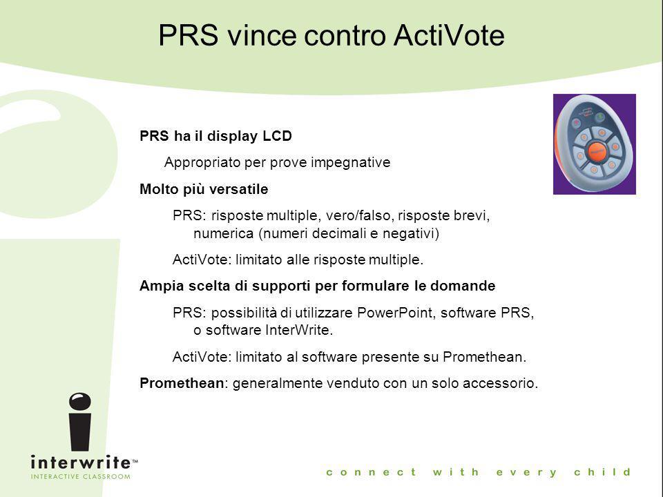 PRS vince contro ActiVote PRS ha il display LCD Appropriato per prove impegnative Molto più versatile PRS: risposte multiple, vero/falso, risposte bre